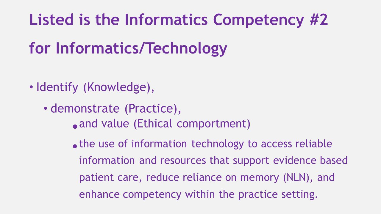 Listed is the Informatics Competency #2 for Informatics/Technology Identify (Knowledge), demonstrate (Practice), and value (Ethical comportment) the u