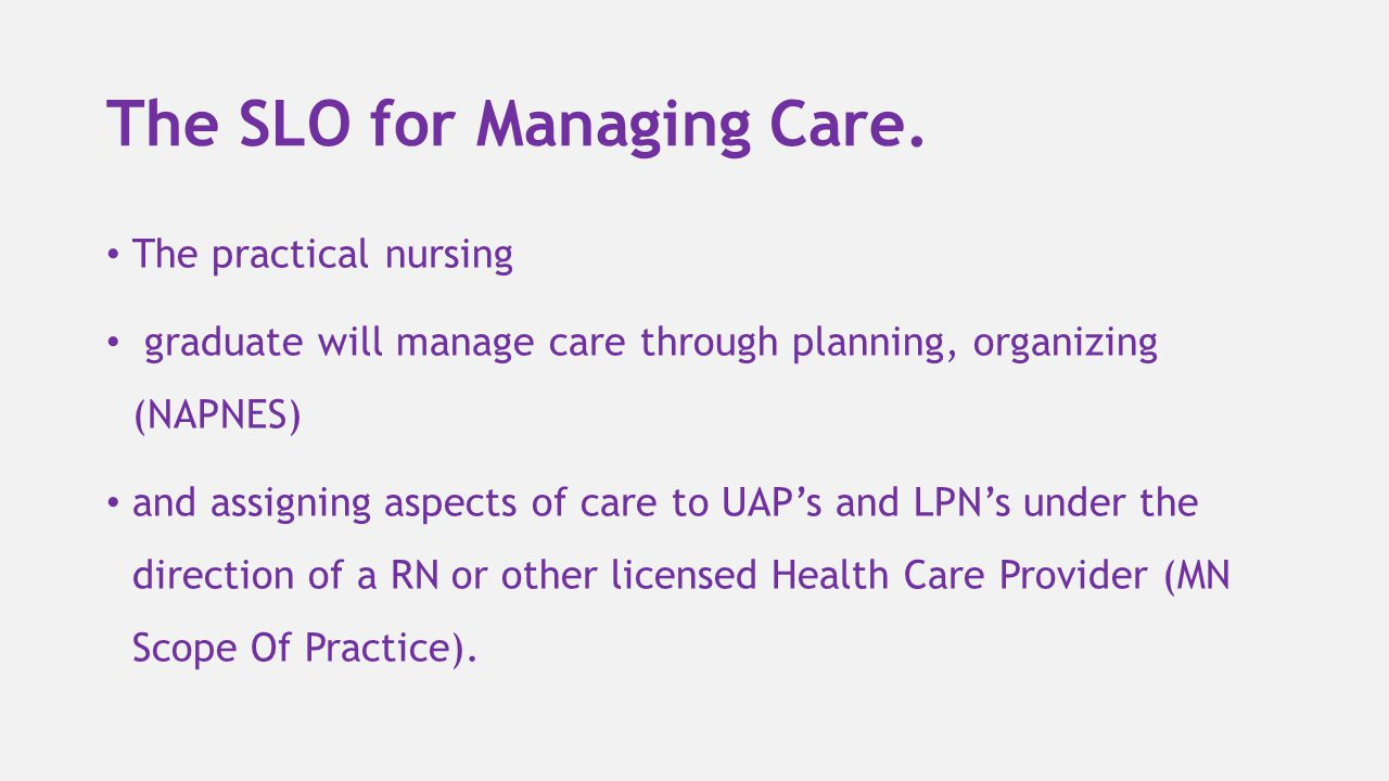 The SLO for Managing Care. The practical nursing graduate will manage care through planning, organizing (NAPNES) and assigning aspects of care to UAP'
