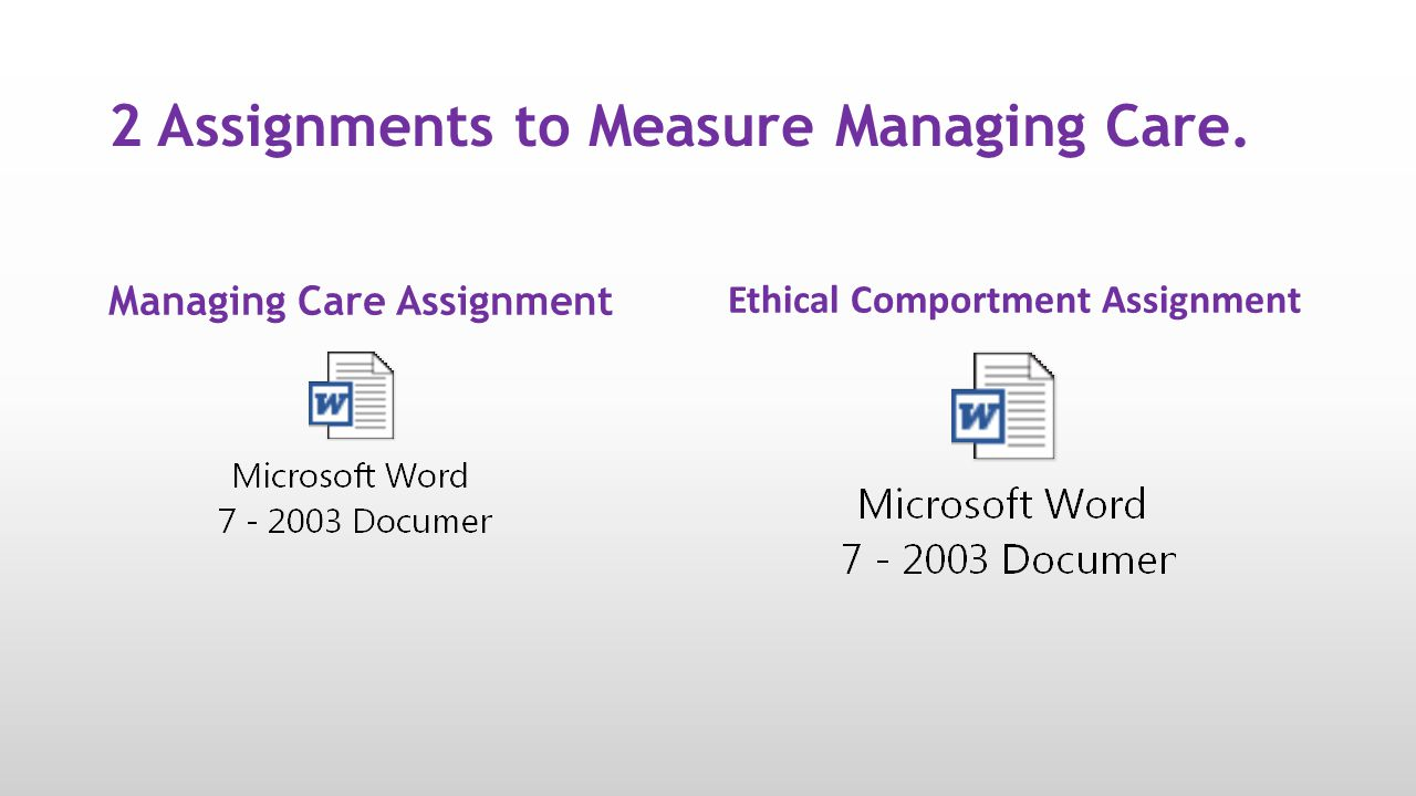 2 Assignments to Measure Managing Care. Managing Care Assignment Ethical Comportment Assignment