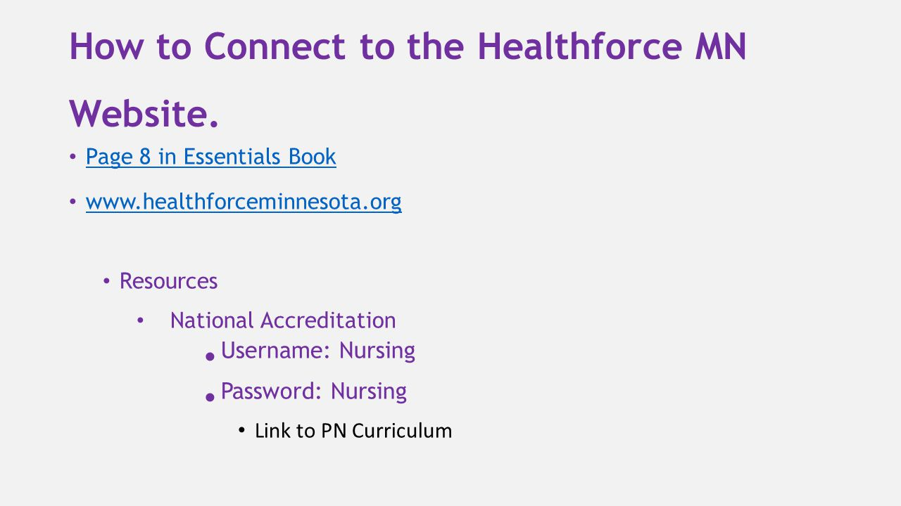 How to Connect to the Healthforce MN Website. Page 8 in Essentials Book www.healthforceminnesota.org Resources National Accreditation Username: Nursin