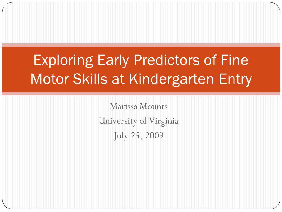 Marissa Mounts University of Virginia July 25, 2009 Exploring Early Predictors of Fine Motor Skills at Kindergarten Entry