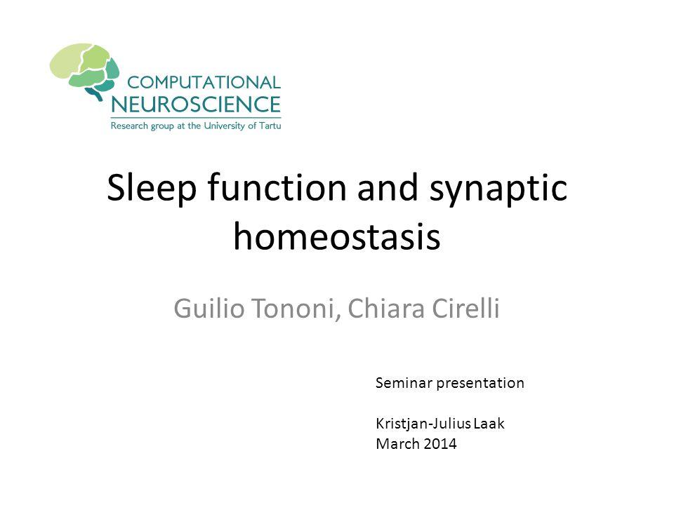 Sleep function and synaptic homeostasis Guilio Tononi, Chiara Cirelli Seminar presentation Kristjan-Julius Laak March 2014