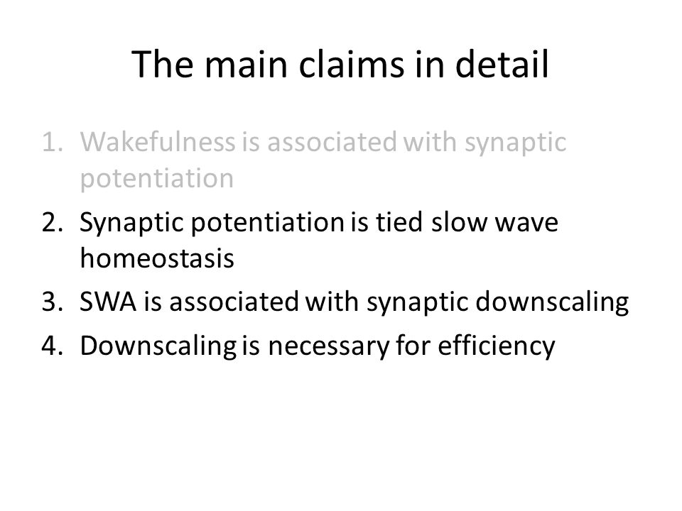 The main claims in detail 1.Wakefulness is associated with synaptic potentiation 2.Synaptic potentiation is tied slow wave homeostasis 3.SWA is associ