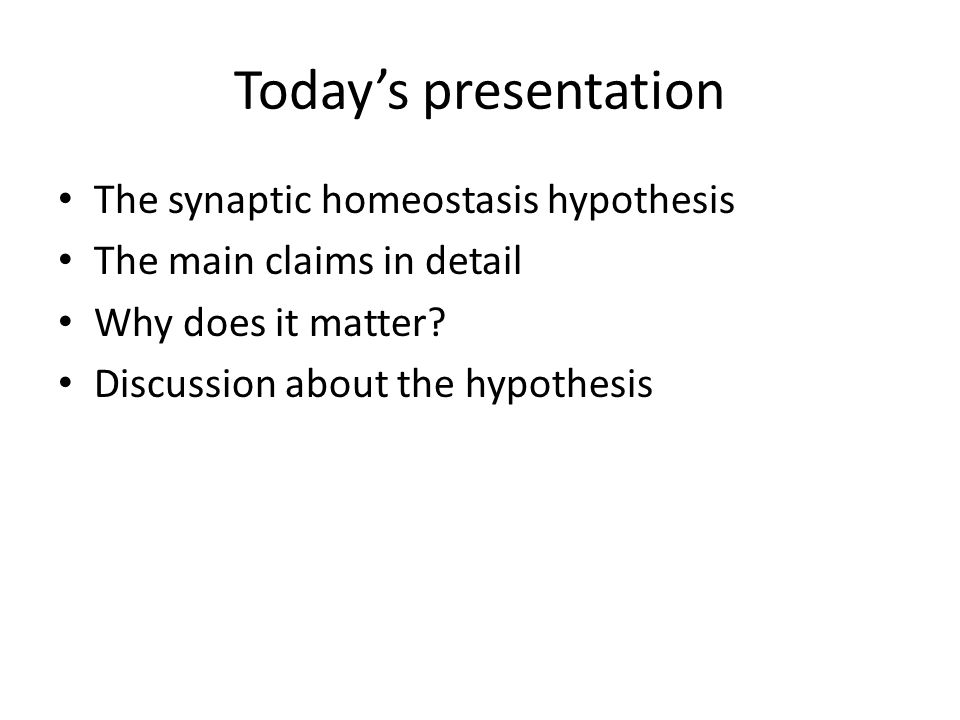 Today's presentation The synaptic homeostasis hypothesis The main claims in detail Why does it matter? Discussion about the hypothesis