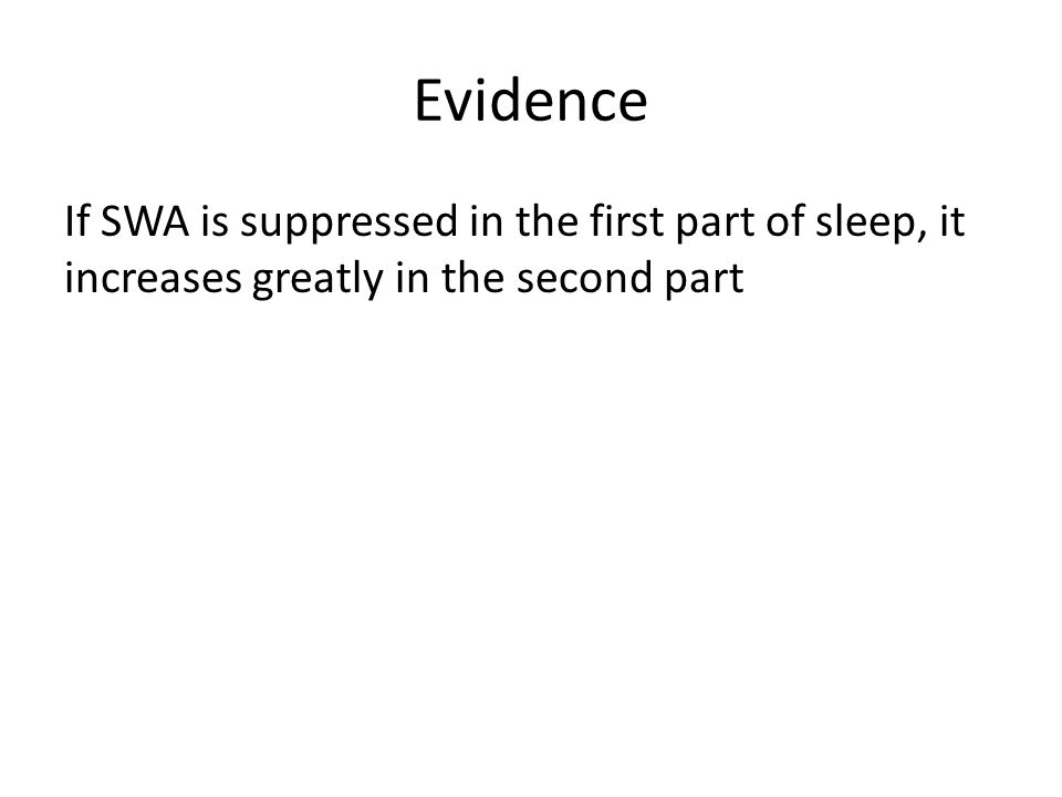 Evidence If SWA is suppressed in the first part of sleep, it increases greatly in the second part