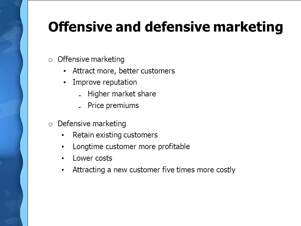 Offensive and defensive marketing o Offensive marketing Attract more, better customers Improve reputation ₋ Higher market share ₋ Price premiums o Defensive marketing Retain existing customers Longtime customer more profitable Lower costs Attracting a new customer five times more costly