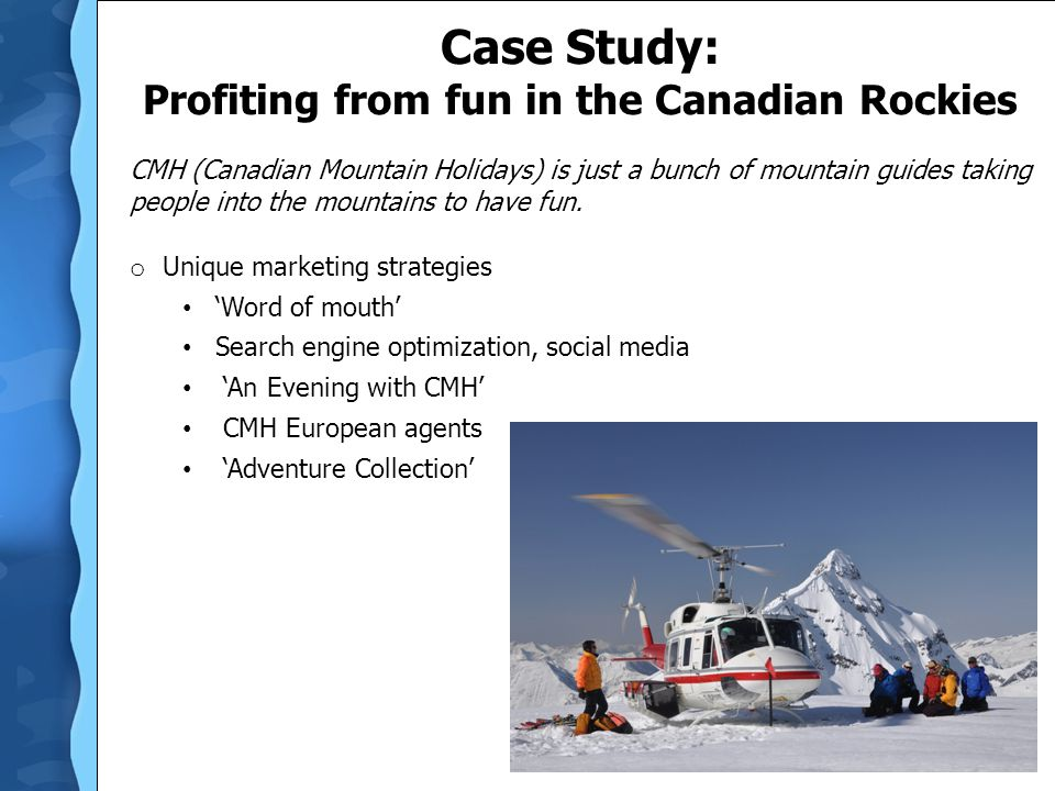 Case Study: Profiting from fun in the Canadian Rockies CMH (Canadian Mountain Holidays) is just a bunch of mountain guides taking people into the moun