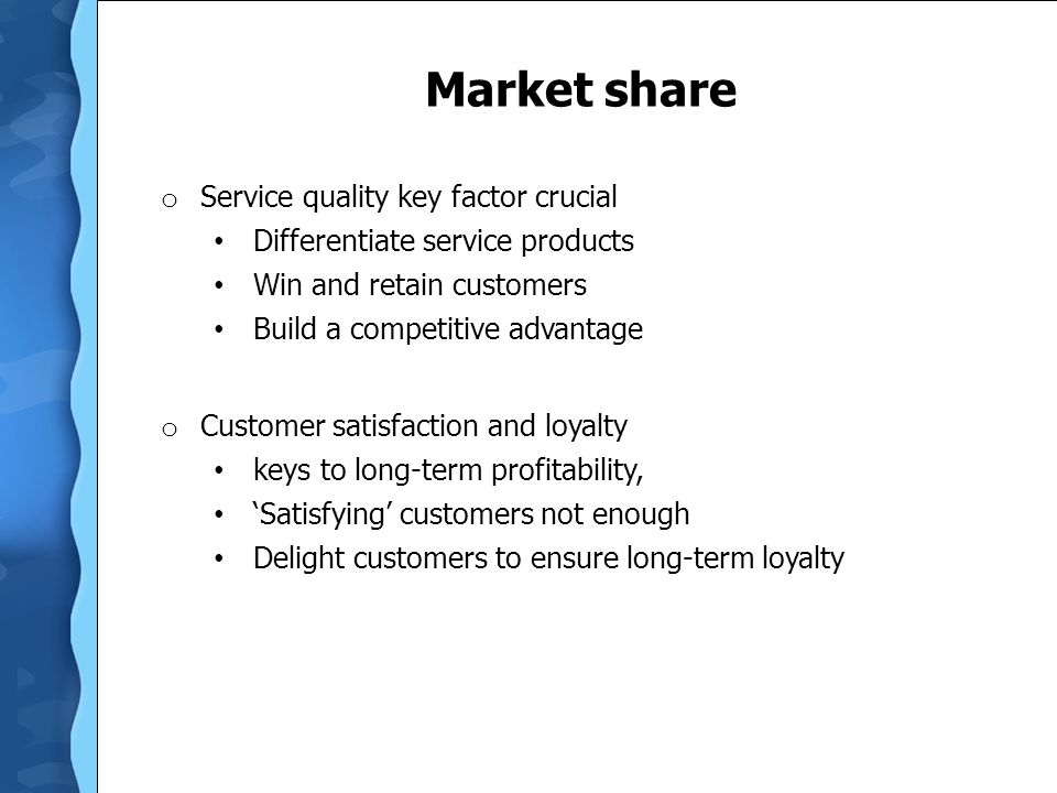 Market share o Service quality key factor crucial Differentiate service products Win and retain customers Build a competitive advantage o Customer sat