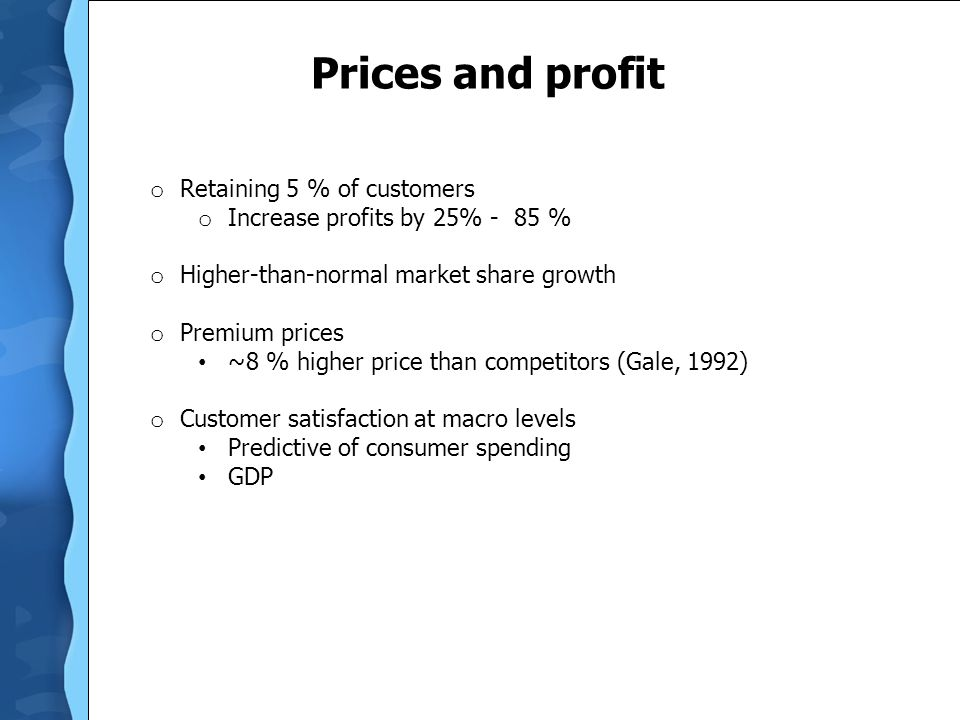 Prices and profit o Retaining 5 % of customers o Increase profits by 25% - 85 % o Higher-than-normal market share growth o Premium prices ~8 % higher