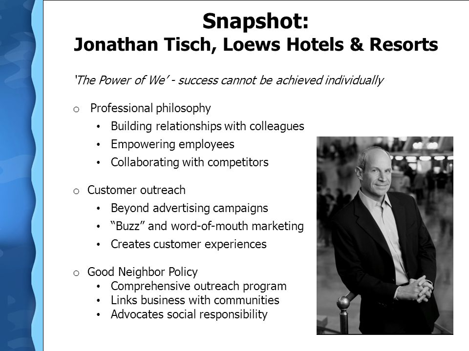 Snapshot: Jonathan Tisch, Loews Hotels & Resorts 'The Power of We' - success cannot be achieved individually o Professional philosophy Building relationships with colleagues Empowering employees Collaborating with competitors o Customer outreach Beyond advertising campaigns Buzz and word-of-mouth marketing Creates customer experiences o Good Neighbor Policy Comprehensive outreach program Links business with communities Advocates social responsibility