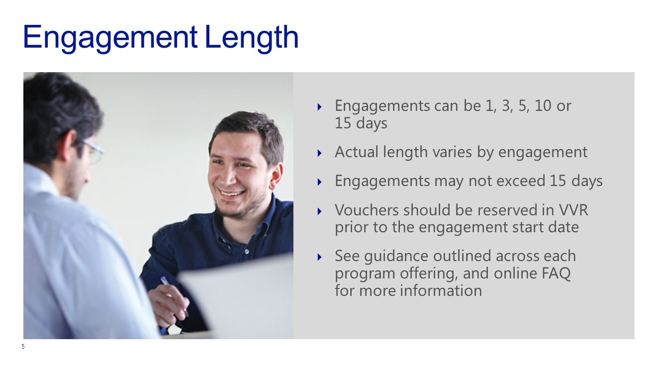 Engagement Length 5  Engagements can be 1, 3, 5, 10 or 15 days  Actual length varies by engagement  Engagements may not exceed 15 days  Vouchers should be reserved in VVR prior to the engagement start date  See guidance outlined across each program offering, and online FAQ for more information