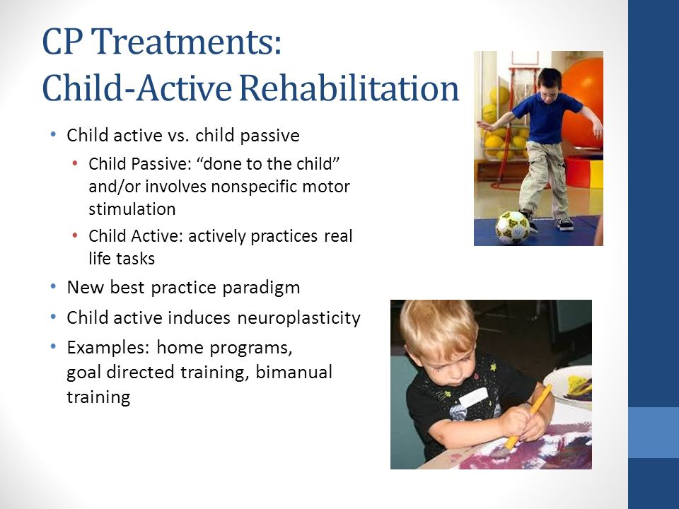 """CP Treatments: Child-Active Rehabilitation Child active vs. child passive Child Passive: """"done to the child"""" and/or involves nonspecific motor stimula"""