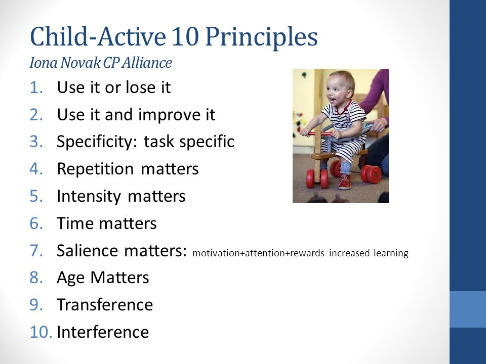 Child-Active 10 Principles Iona Novak CP Alliance 1.Use it or lose it 2.Use it and improve it 3.Specificity: task specific 4.Repetition matters 5.Inte