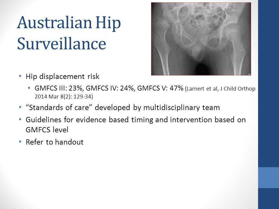 Australian Hip Surveillance Hip displacement risk GMFCS III: 23%, GMFCS IV: 24%, GMFCS V: 47% (Larnert et al, J Child Orthop 2014 Mar 8(2): 129-34) Standards of care developed by multidisciplinary team Guidelines for evidence based timing and intervention based on GMFCS level Refer to handout