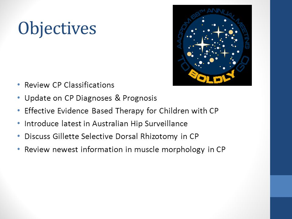 Objectives Review CP Classifications Update on CP Diagnoses & Prognosis Effective Evidence Based Therapy for Children with CP Introduce latest in Australian Hip Surveillance Discuss Gillette Selective Dorsal Rhizotomy in CP Review newest information in muscle morphology in CP