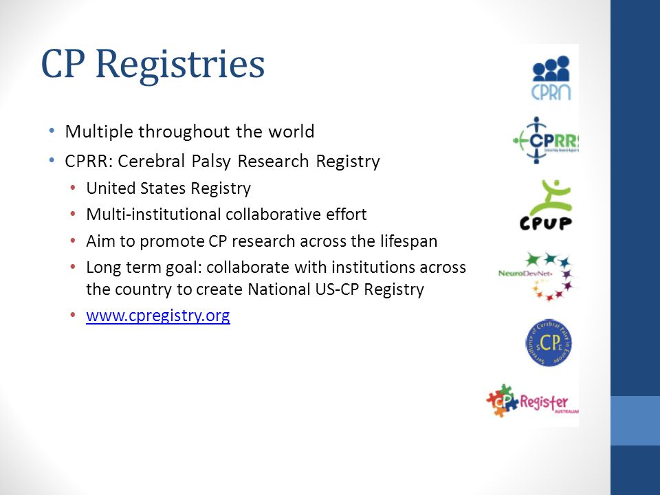 CP Registries Multiple throughout the world CPRR: Cerebral Palsy Research Registry United States Registry Multi-institutional collaborative effort Aim