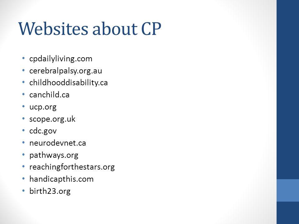 Websites about CP cpdailyliving.com cerebralpalsy.org.au childhooddisability.ca canchild.ca ucp.org scope.org.uk cdc.gov neurodevnet.ca pathways.org reachingforthestars.org handicapthis.com birth23.org