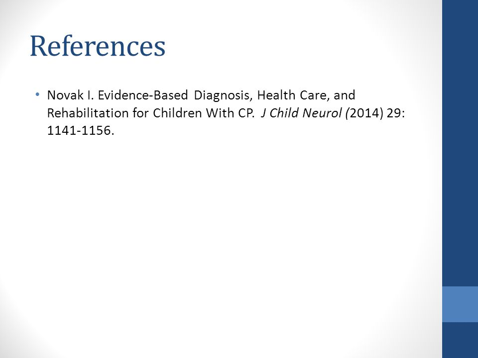 References Novak I. Evidence-Based Diagnosis, Health Care, and Rehabilitation for Children With CP. J Child Neurol (2014) 29: 1141-1156.