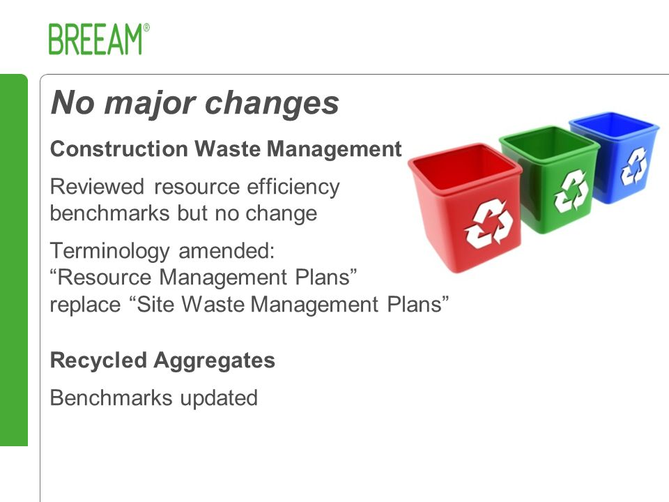 No major changes Construction Waste Management Reviewed resource efficiency benchmarks but no change Terminology amended: Resource Management Plans replace Site Waste Management Plans Recycled Aggregates Benchmarks updated