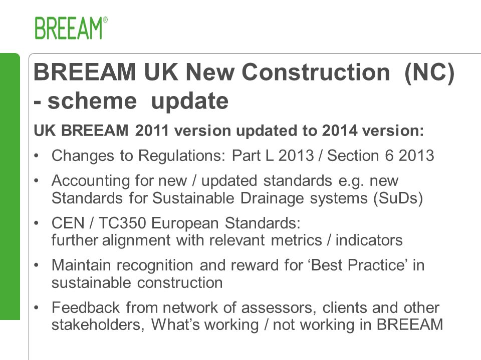 BREEAM UK New Construction (NC) - scheme update UK BREEAM 2011 version updated to 2014 version: Changes to Regulations: Part L 2013 / Section 6 2013 Accounting for new / updated standards e.g.