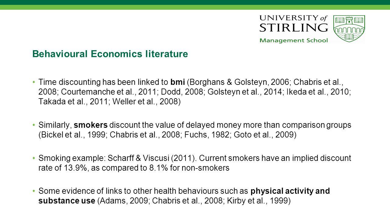 Behavioural Economics literature Time discounting has been linked to bmi (Borghans & Golsteyn, 2006; Chabris et al., 2008; Courtemanche et al., 2011; Dodd, 2008; Golsteyn et al., 2014; Ikeda et al., 2010; Takada et al., 2011; Weller et al., 2008) Similarly, smokers discount the value of delayed money more than comparison groups (Bickel et al., 1999; Chabris et al., 2008; Fuchs, 1982; Goto et al., 2009) Smoking example: Scharff & Viscusi (2011).