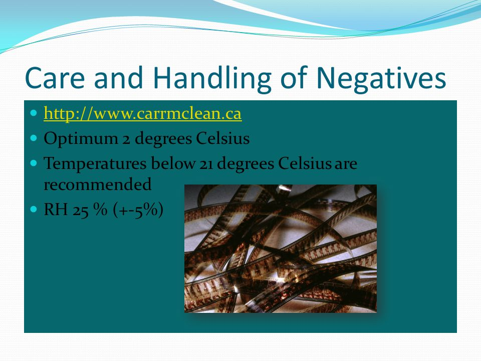 Care and Handling of Negatives http://www.carrmclean.ca Optimum 2 degrees Celsius Temperatures below 21 degrees Celsius are recommended RH 25 % (+-5%)