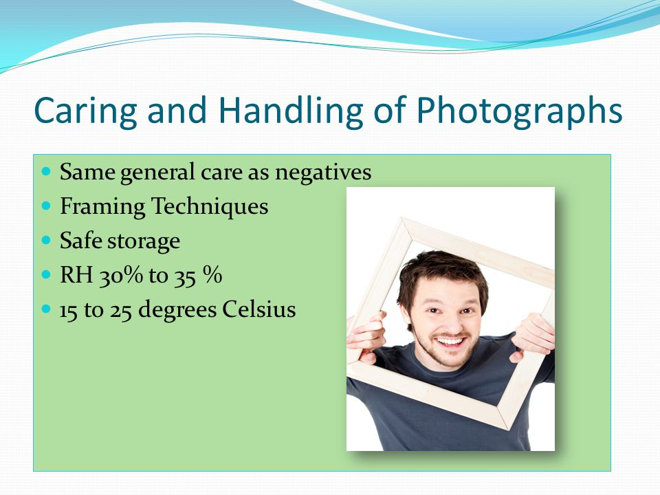 Caring and Handling of Photographs Same general care as negatives Framing Techniques Safe storage RH 30% to 35 % 15 to 25 degrees Celsius