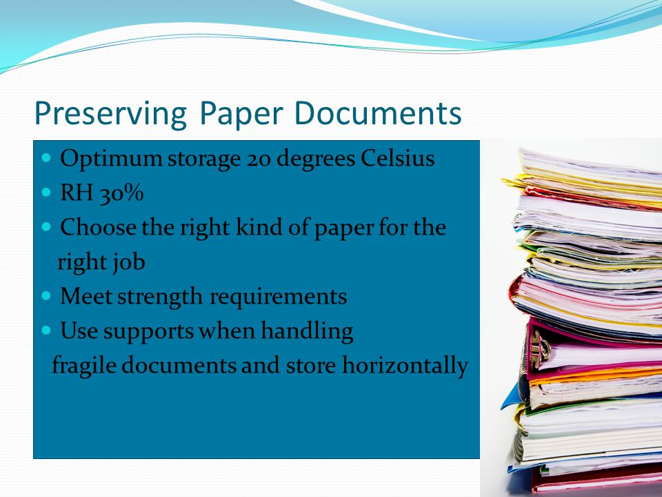 Preserving Paper Documents Optimum storage 2o degrees Celsius RH 30% Choose the right kind of paper for the right job Meet strength requirements Use supports when handling fragile documents and store horizontally