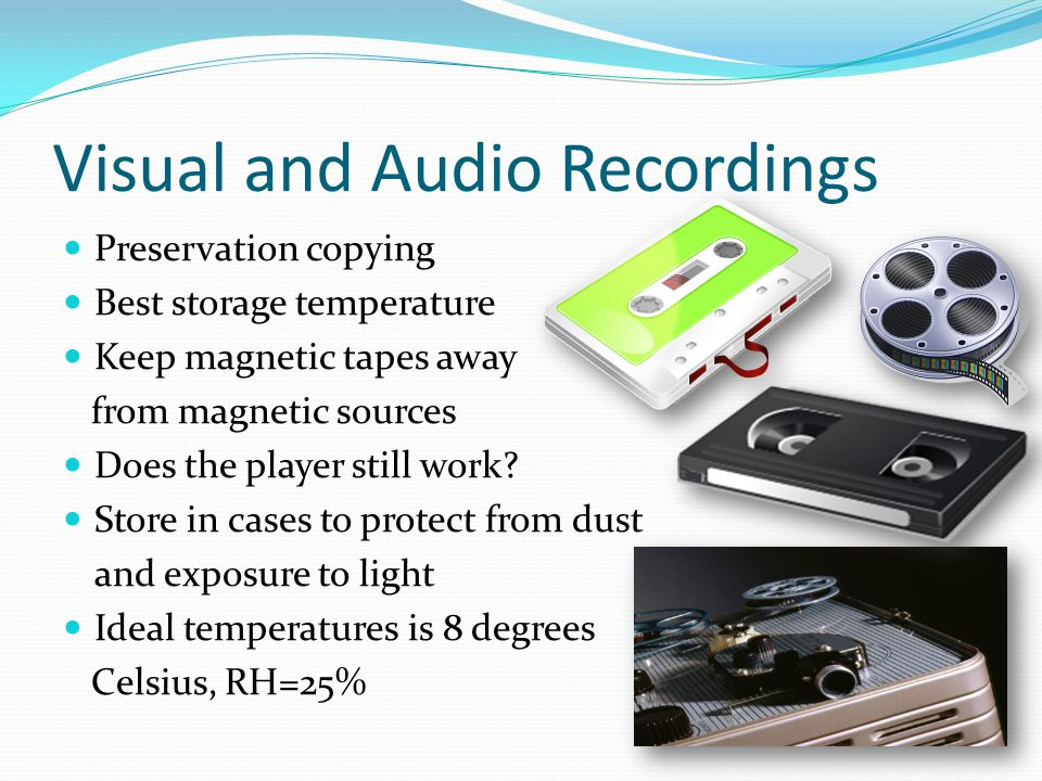 Visual and Audio Recordings Preservation copying Best storage temperature Keep magnetic tapes away from magnetic sources Does the player still work.