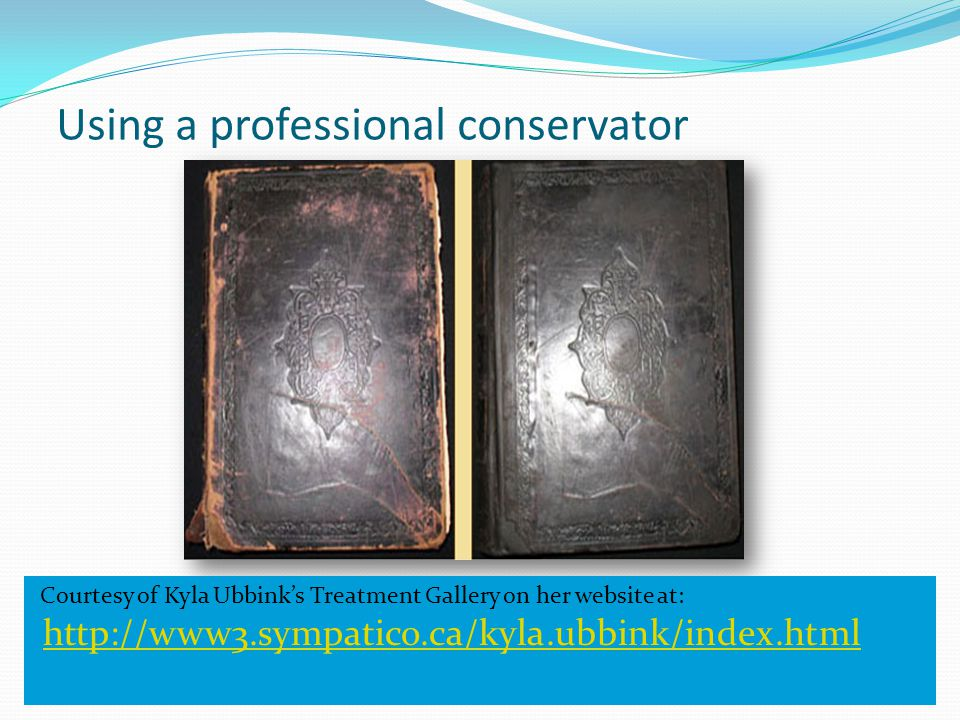 Using a professional conservator Courtesy of Kyla Ubbink's Treatment Gallery on her website at: http://www3.sympatico.ca/kyla.ubbink/index.html