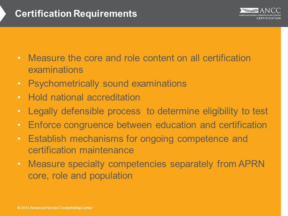 Measure the core and role content on all certification examinations Psychometrically sound examinations Hold national accreditation Legally defensible process to determine eligibility to test Enforce congruence between education and certification Establish mechanisms for ongoing competence and certification maintenance Measure specialty competencies separately from APRN core, role and population Certification Requirements
