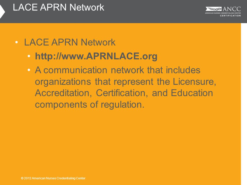 LACE APRN Network http://www.APRNLACE.org A communication network that includes organizations that represent the Licensure, Accreditation, Certification, and Education components of regulation.