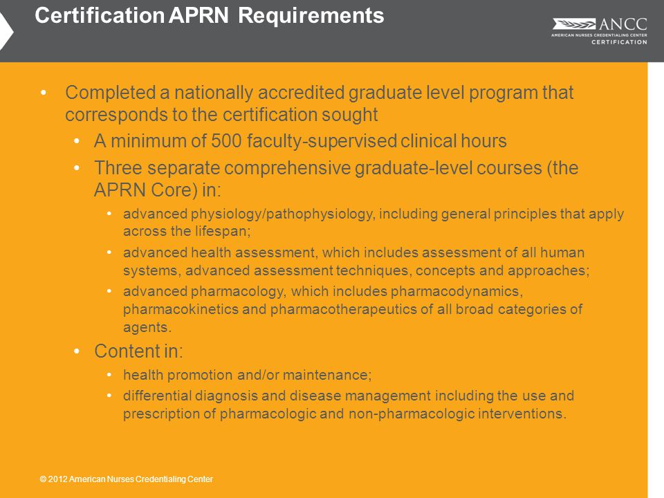 Completed a nationally accredited graduate level program that corresponds to the certification sought A minimum of 500 faculty-supervised clinical hours Three separate comprehensive graduate-level courses (the APRN Core) in: advanced physiology/pathophysiology, including general principles that apply across the lifespan; advanced health assessment, which includes assessment of all human systems, advanced assessment techniques, concepts and approaches; advanced pharmacology, which includes pharmacodynamics, pharmacokinetics and pharmacotherapeutics of all broad categories of agents.
