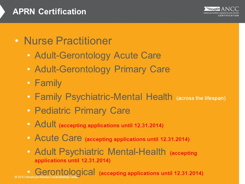 © 2012 American Nurses Credentialing Center Nurse Practitioner Adult-Gerontology Acute Care Adult-Gerontology Primary Care Family Family Psychiatric-Mental Health (across the lifespan) Pediatric Primary Care Adult (accepting applications until 12.31.2014) Acute Care (accepting applications until 12.31.2014) Adult Psychiatric Mental-Health (accepting applications until 12.31.2014) Gerontological (accepting applications until 12.31.2014) APRN Certification