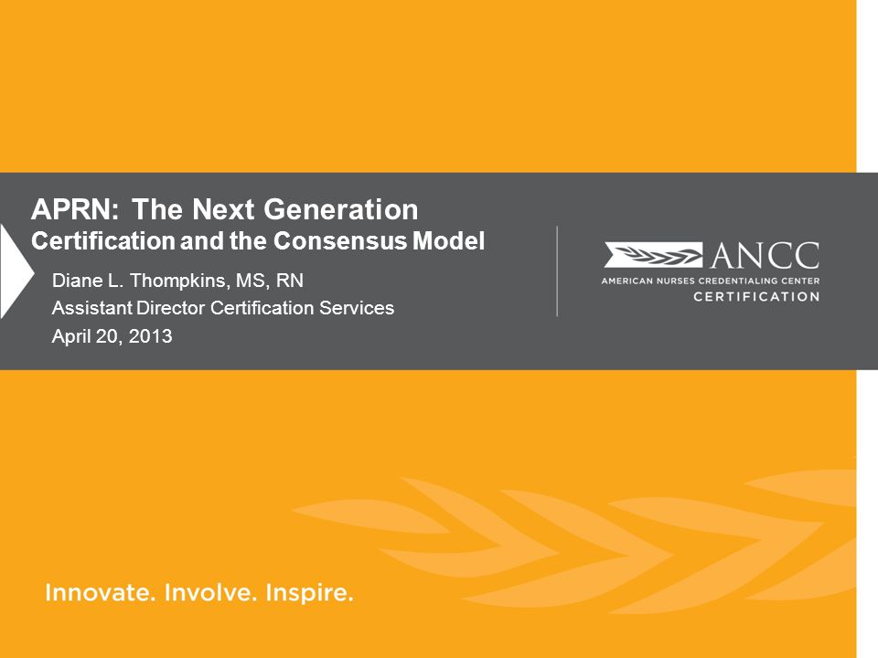 Diane L. Thompkins, MS, RN Assistant Director Certification Services April 20, 2013 APRN: The Next Generation Certification and the Consensus Model