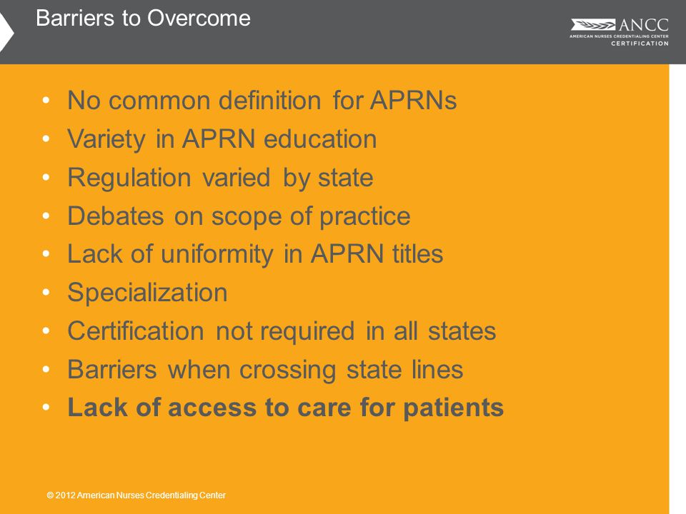 No common definition for APRNs Variety in APRN education Regulation varied by state Debates on scope of practice Lack of uniformity in APRN titles Specialization Certification not required in all states Barriers when crossing state lines Lack of access to care for patients Barriers to Overcome © 2012 American Nurses Credentialing Center