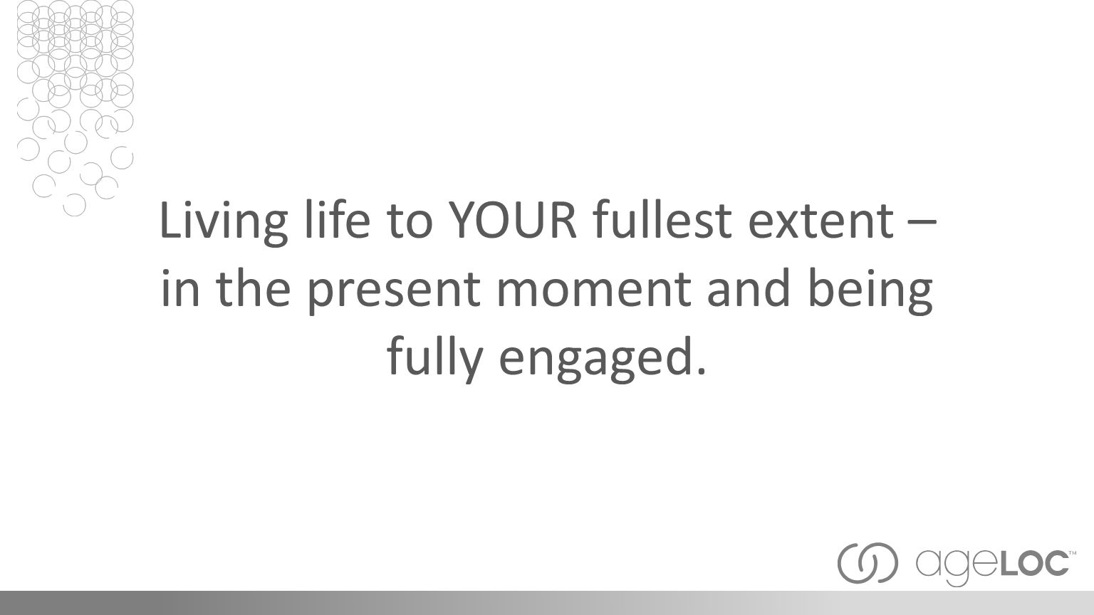 Living life to YOUR fullest extent – in the present moment and being fully engaged.