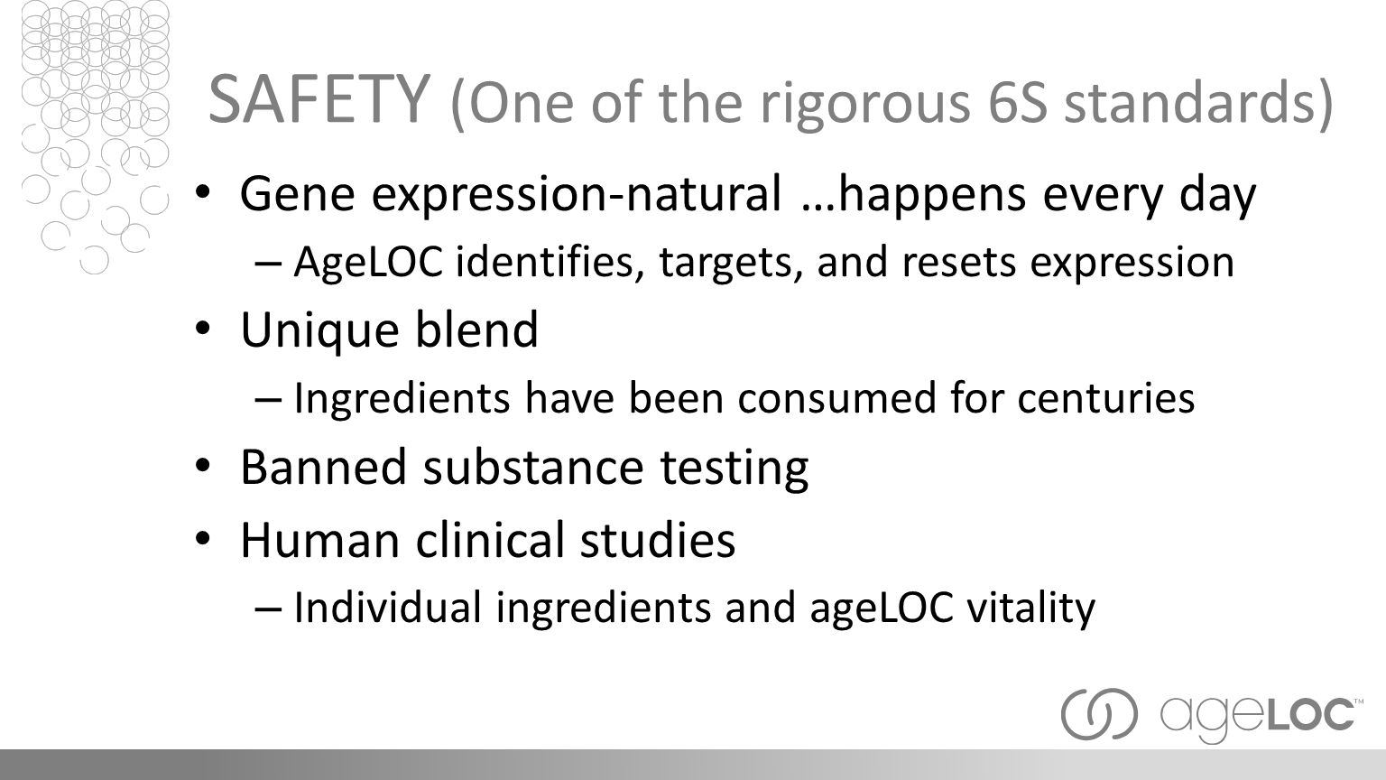 SAFETY (One of the rigorous 6S standards) Gene expression-natural …happens every day – AgeLOC identifies, targets, and resets expression Unique blend – Ingredients have been consumed for centuries Banned substance testing Human clinical studies – Individual ingredients and ageLOC vitality