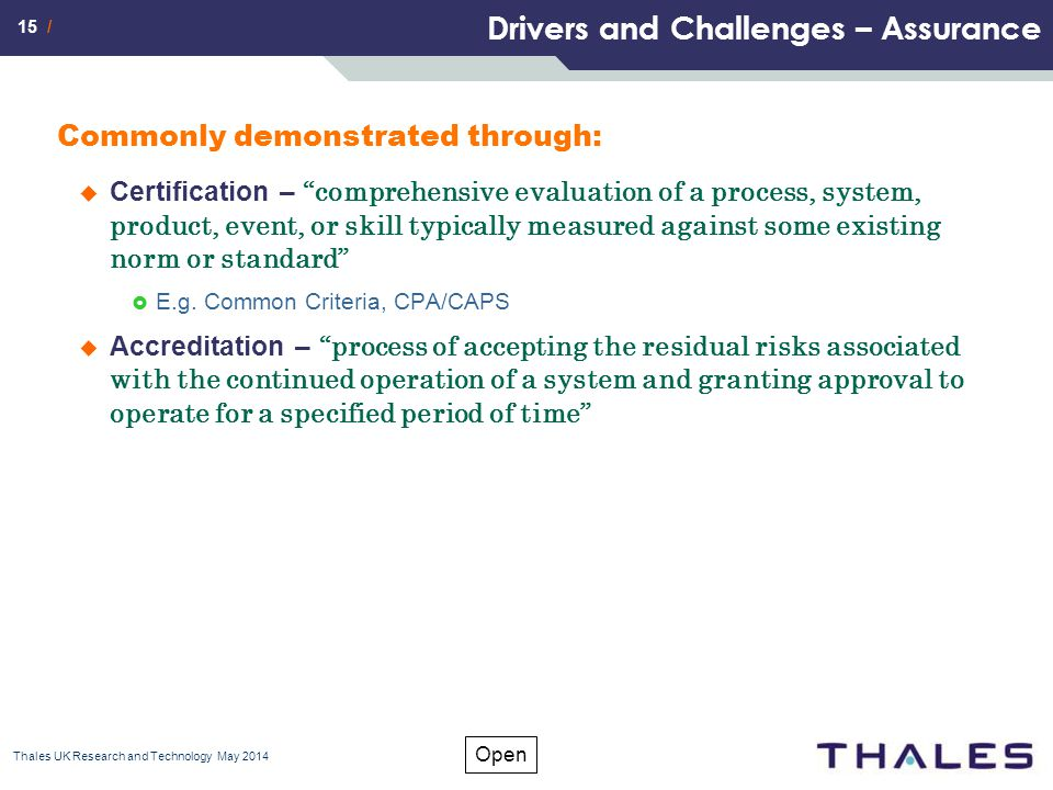 15 / Open Drivers and Challenges – Assurance Commonly demonstrated through:  Certification – comprehensive evaluation of a process, system, product, event, or skill typically measured against some existing norm or standard  E.g.