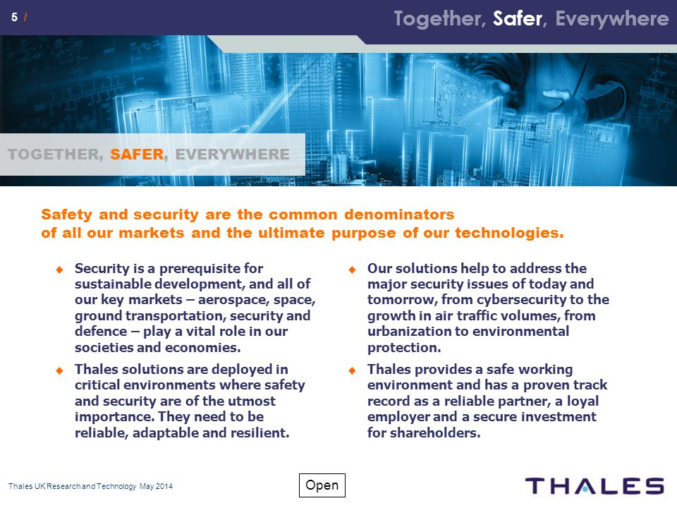 5 / Open Thales UK Research and Technology May 2014 Safety and security are the common denominators of all our markets and the ultimate purpose of our technologies.