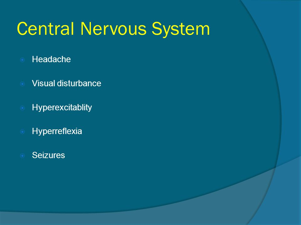 Central Nervous System  Headache  Visual disturbance  Hyperexcitablity  Hyperreflexia  Seizures