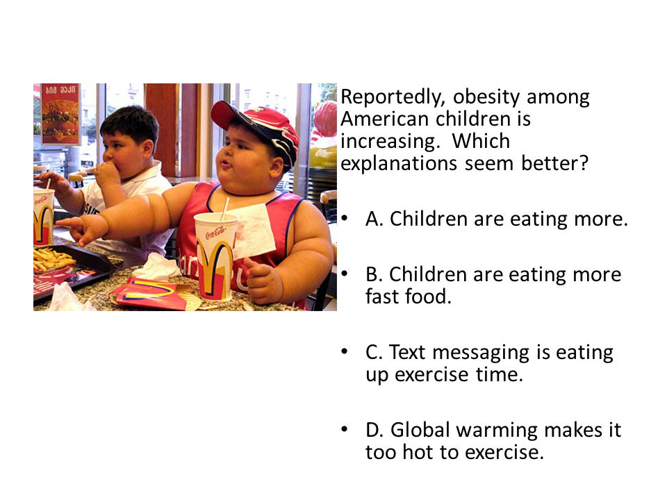 Reportedly, obesity among American children is increasing. Which explanations seem better? A. Children are eating more. B. Children are eating more fa