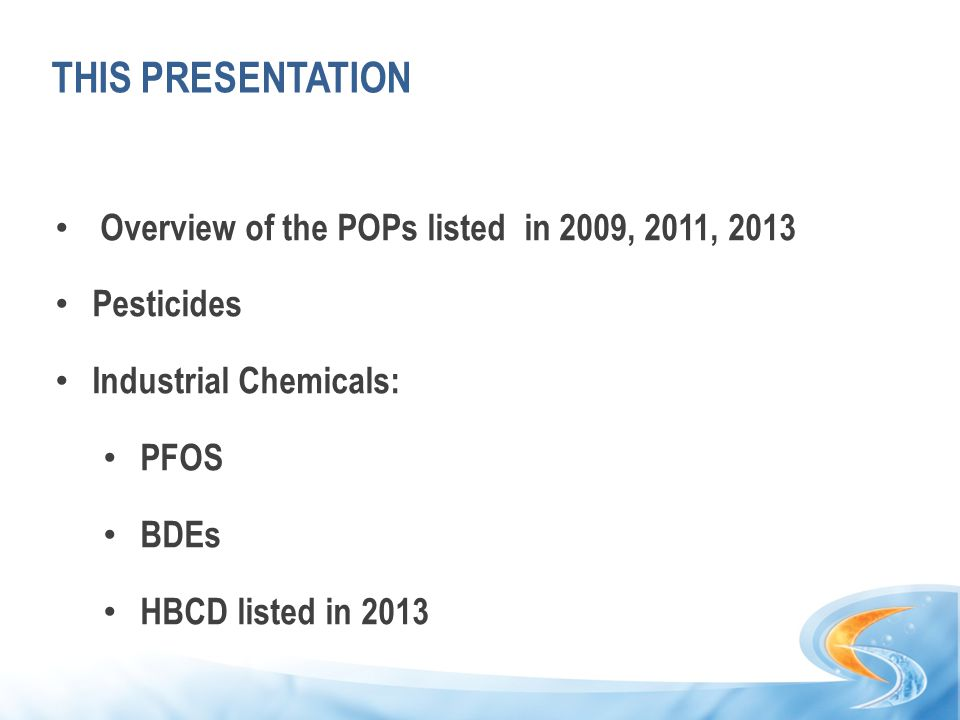 THIS PRESENTATION Overview of the POPs listed in 2009, 2011, 2013 Pesticides Industrial Chemicals: PFOS BDEs HBCD listed in 2013