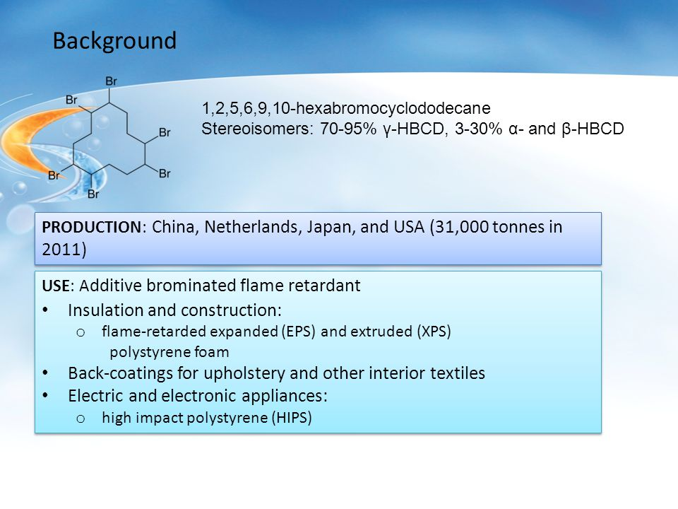 Background 1,2,5,6,9,10-hexabromocyclododecane Stereoisomers: 70-95% γ-HBCD, 3-30% α- and β-HBCD PRODUCTION: China, Netherlands, Japan, and USA (31,000 tonnes in 2011) USE: A dditive brominated flame retardant Insulation and construction: o flame-retarded expanded (EPS) and extruded (XPS) polystyrene foam Back-coatings for upholstery and other interior textiles Electric and electronic appliances: o high impact polystyrene (HIPS) USE: A dditive brominated flame retardant Insulation and construction: o flame-retarded expanded (EPS) and extruded (XPS) polystyrene foam Back-coatings for upholstery and other interior textiles Electric and electronic appliances: o high impact polystyrene (HIPS)