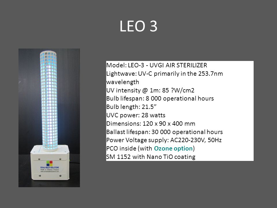 LEO 3 Model: LEO-3 - UVGI AIR STERILIZER Lightwave: UV-C primarily in the 253.7nm wavelength UV intensity @ 1m: 85 W/cm2 Bulb lifespan: 8 000 operational hours Bulb length: 21.5 UVC power: 28 watts Dimensions: 120 x 90 x 400 mm Ballast lifespan: 30 000 operational hours Power Voltage supply: AC220-230V, 50Hz PCO inside (with Ozone option) SM 1152 with Nano TiO coating