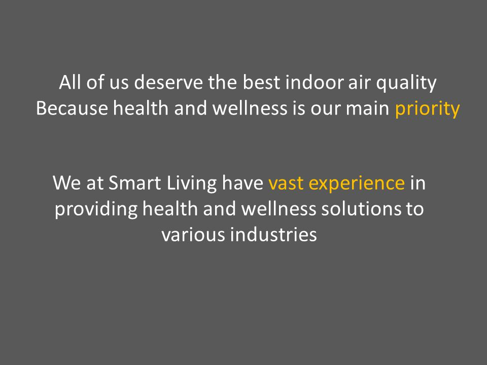 All of us deserve the best indoor air quality Because health and wellness is our main priority We at Smart Living have vast experience in providing health and wellness solutions to various industries
