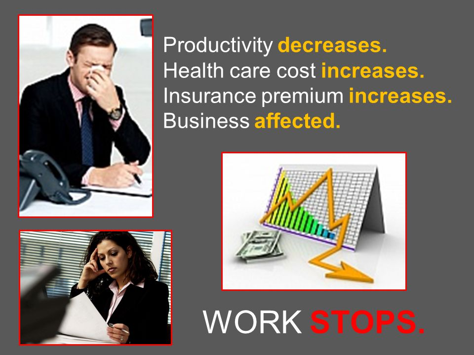 WORK STOPS. Productivity decreases. Health care cost increases.