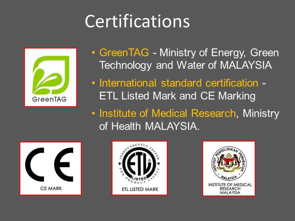 GreenTAG - Ministry of Energy, Green Technology and Water of MALAYSIA International standard certification - ETL Listed Mark and CE Marking Institute of Medical Research, Ministry of Health MALAYSIA.