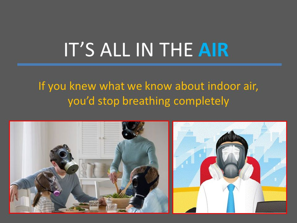 IT'S ALL IN THE AIR If you knew what we know about indoor air, you'd stop breathing completely