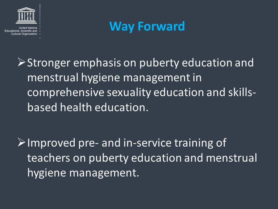 Way Forward  Stronger emphasis on puberty education and menstrual hygiene management in comprehensive sexuality education and skills- based health ed